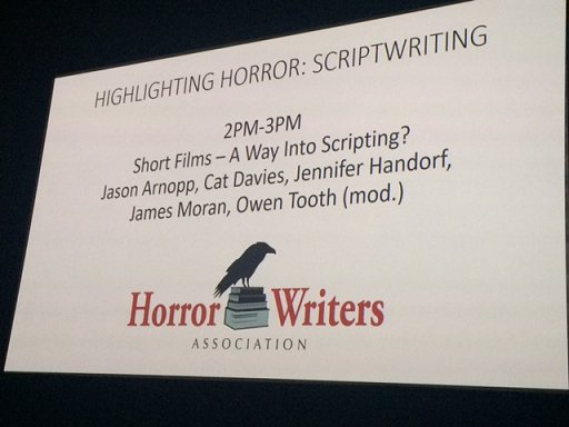 Highlighting Horror: Scriptwriting - Short Films: A Way into Scripting? Jason Arnopp, Cat Davies, Jennifer Handorf, James Moran, Owen Tooth